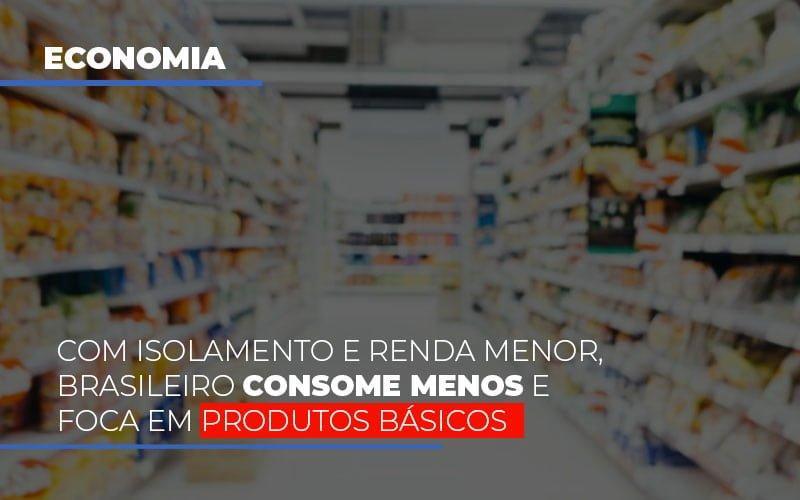 Com Isolamento E Renda Menor, Brasileiro Consome Menos E Foca Em Produtos Básicos
