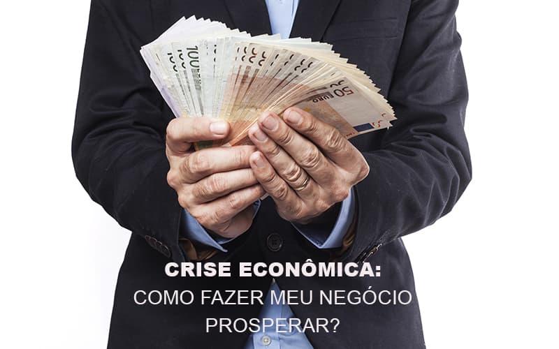 Crise Econômica: Como Fazer Meu Negócio Prosperar?
