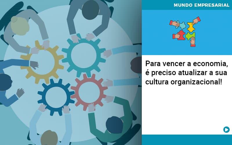 Para-vencer-a-economia-e-preciso-atualizar-a-sua-cultura-organizacional